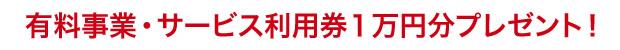 有料事業・サービス利用券1万円分プレゼント!